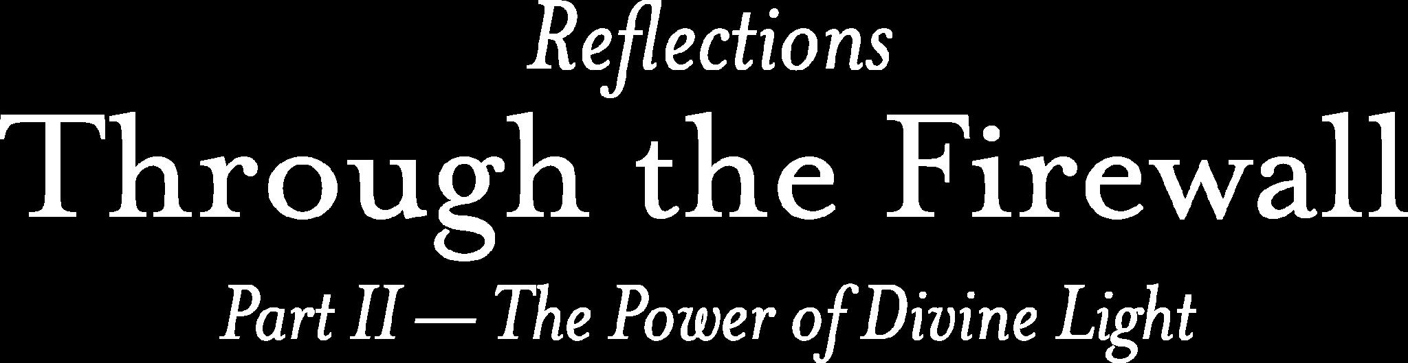 Refl3ections: Through the Firewall Part II - The Power of Divine Light