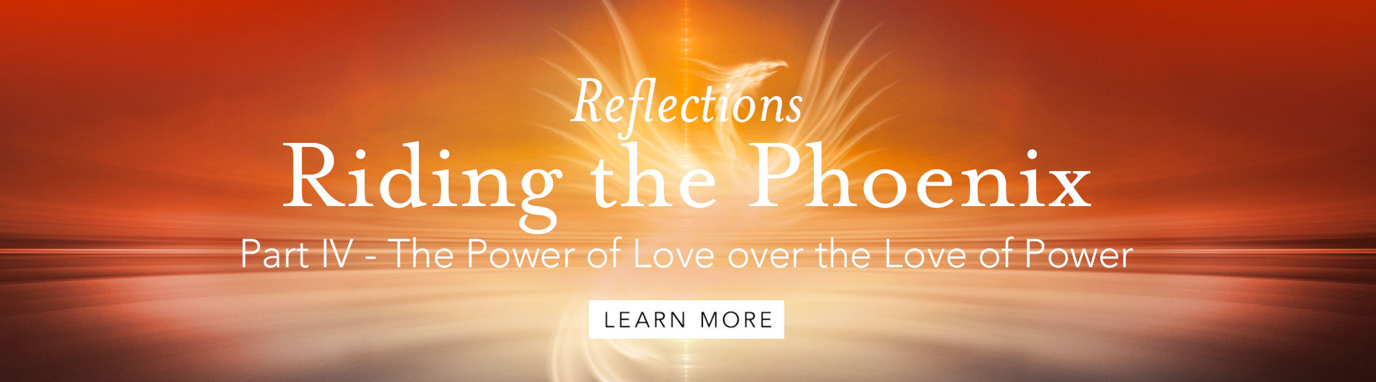 Riding the Phoenix Part IV: The Power of Love over the Love of Power